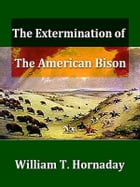 The Extermination of the American Bison by William T. Hornaday