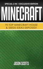 Minecraft : 70 Top Minecraft House & Seeds Ideas Exposed!: (Special 2 In 1 Exclusive Edition) by Jason Scotts