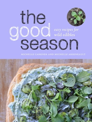 The Good Season: Easy Recipes for Wild Edibles by Michelle Carkner
