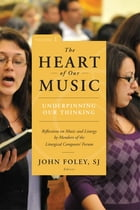 The Heart of Our Music: Underpinning Our Thinking: Reflections on Music and Liturgy by Members of the Liturgical Composers Forum by John Foley SJ