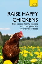 Raise Happy Chickens: How to raise healthy chickens and other poultry in your outdoor space by Victoria Roberts