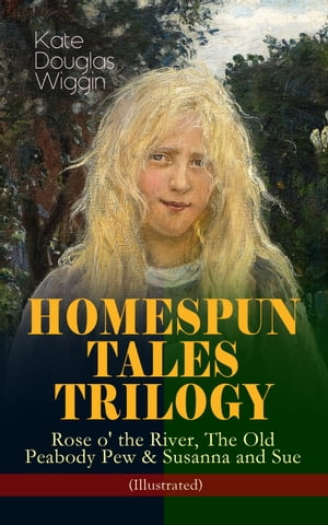 HOMESPUN TALES TRILOGY: Rose o' the River, The Old Peabody Pew & Susanna and Sue (Illustrated): Three Small Town Novels in One Volume by Kate Douglas Wiggin