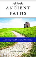 Ask for the Ancient Paths: Discovering What Church Is Meant to Be by James Guirguis