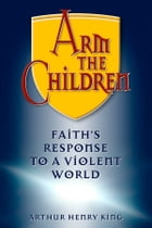 Arm the Children: Faith's Response to a Violent World by King