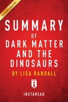Summary of Dark Matter and the Dinosaurs: by Lisa Randall , Includes Analysis by Instaread Summaries