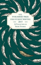 UCL Publishers' Prize for Student Writing 2015: A Collection of Short Stories and Flash Fiction by UCL Publishers' Prize