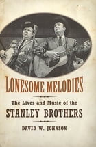 Lonesome Melodies: The Lives and Music of the Stanley Brothers by David W. Johnson