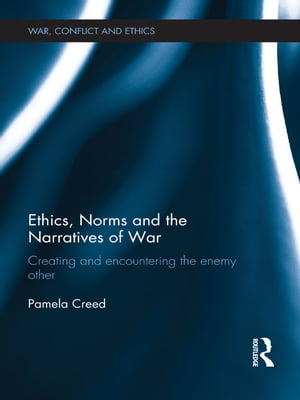 Ethics,  Norms and the Narratives of War Creating and Encountering the Enemy Other