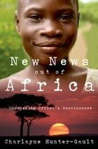 New News Out of Africa: Uncovering Africa's Renaissance by Charlayne Hunter-Gault