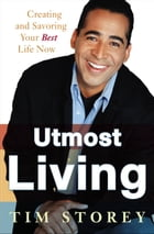 Utmost Living: Creating and Savoring Your Best Life Now by Tim Storey
