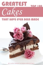 Greatest Cakes That Have Ever Been Made: Top 100 by alex trostanetskiy