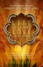 Life Lessons Love Lessons: A Guru's Daughter Discovers Knowledge is Only Half the Journey by Kamini Desai
