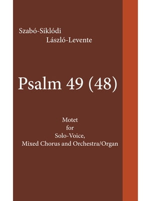 Psalm 49 (48): Motet for Solo-Voice, Mixed Chorus and Orchestra/Organ