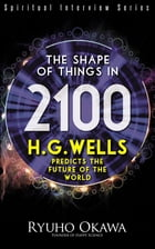 The Shape of Things in 2100: H.G. Wells Predicts the Future of the World by Ryuho Okawa