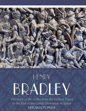 The Story of the Goths from the Earliest Times to the End of the Gothic Dominion in Spain by Henry Bradley