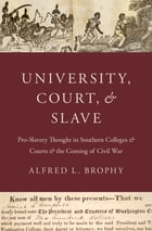 University, Court, and Slave: Pro-Slavery Thought in Southern Colleges and Courts and the Coming of Civil War by Alfred L. Brophy