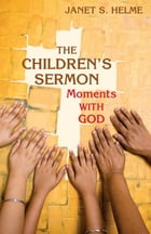 The Children's Sermon: Moments with God by Rev. Janet S. Helme