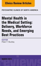 Mental Health in the Medical Setting: Delivery, Workforce Needs, and Emerging Best Practices, An Issue of Psychiatric Clinics of North America - E-Boo by Peter F. Buckley, MD, MRCPsych