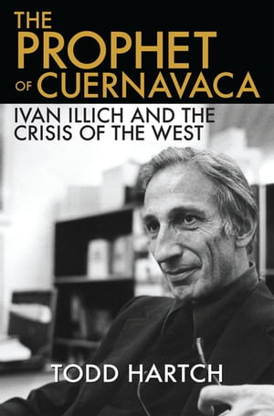 The Prophet of Cuernavaca Ivan Illich and the Crisis of the West