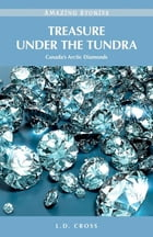 Treasure Under the Tundra: Canada's Arctic Diamonds by L. D. Cross