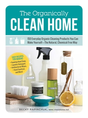 The Organically Clean Home 150 Everyday Organic Cleaning Products You Can Make Yourself--The Natural,  Chemical-Free Way