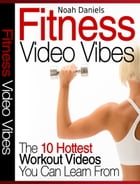 Fitness Video Vibes: The 10 Hottest Workout Videos You Can Learn From by Noah Daniels