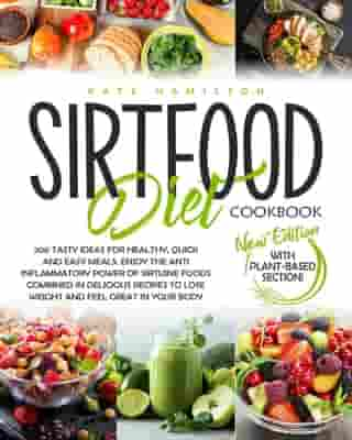 Sirtfood Diet Cookbook: 200 Tasty Ideas For Healthy, Quick And Easy Meals. Enjoy The Anti Inflammatory Power Of Sirtuine Foods Combined In Delicious Recipes To Lose Weight And Feel Great In Your Body