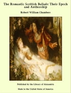 The Romantic Scottish Ballads: Their Epoch and Authorship by Robert William Chambers