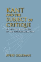 Kant and the Subject of Critique: On the Regulative Role of the Psychological Idea by Avery Goldman