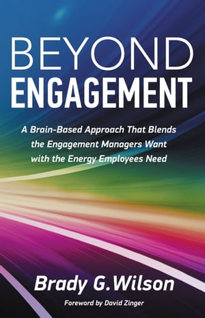Beyond Engagement: A Brain-Based Approach That Blends the Engagement Managers Want with the Energy Employees Need by Brady G. Wilson