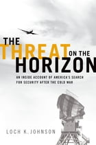 The Threat on the Horizon: An Inside Account of America's Search for Security after the Cold War by Loch K. Johnson