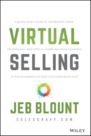 Virtual Selling: A Quick-Start Guide to Leveraging Video, Technology, and Virtual Communication Channels to Engage Remote Buyers and Close Deals Fast de Jeb Blount