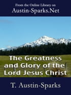 The Greatness and Glory of the Lord Jesus Christ by T. Austin-Sparks