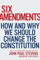 Six Amendments: How and Why We Should Change the Constitution by John Paul Stevens