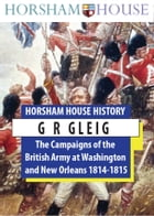 The Campaigns of the British Army at Washington and New Orleans 1814-1815 by G R Gleig