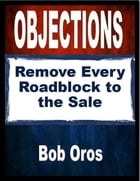 Objections: Remove Every Roadblock to the Sale by Bob Oros