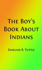 The Boy's Book About Indians (Illustrated Edition): Being What I Saw and Heard for Three Years on the Plains by Rev. Edmund Bostwick Tuttle