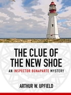 The Clue of the New Shoe: An Inspector Bonaparte Mystery #15 by Arthur W. Upfield