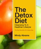 The Detox Diet Cleansing to a Healthier Lifestyle: The Real Benefits of a Detox Diet by Mindy Abrams