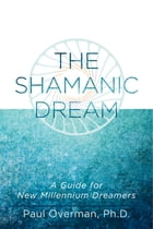 The Shamanic Dream: A Guide for New Millennium Dreamers by Paul Overman, Ph.D.