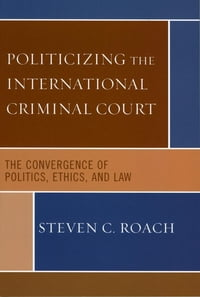 Politicizing the International Criminal Court: The Convergence of Politics, Ethics, and Law