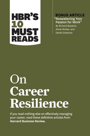 """HBR's 10 Must Reads on Career Resilience (with bonus article """"Reawakening Your Passion for Work"""" By Richard E. Boyatzis, Annie McKee, and Daniel Goleman)"""