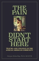 The Pain Didn't Start Here: Trauma and Violence in the African American Community by Denyse Hicks-Ray