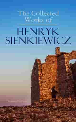 The Collected Works of Henryk Sienkiewicz (Illustrated Edition): Quo Vadis, In Desert and Wilderness, With Fire and Sword, The Deluge, Pan Michael, Children of the Soil, On the Field of Glory, Whirlpools, Without Dogma, In Vain