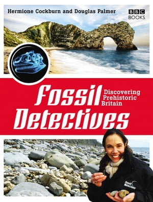 The Fossil Detectives Discovering Prehistoric Britain