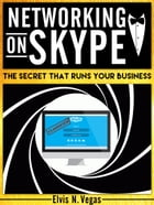 Networking on Skype: The Secret That Runs Your Business by Elvis N. Vegas