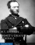 The World's Greatest Generals: The Life and Career of William Tecumseh Sherman by Charles River Editors