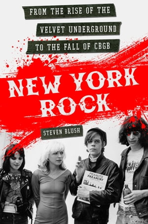 New York Rock From the Rise of The Velvet Underground to the Fall of CBGB