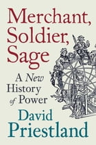 Merchant, Soldier, Sage: A New History of Power by David Priestland