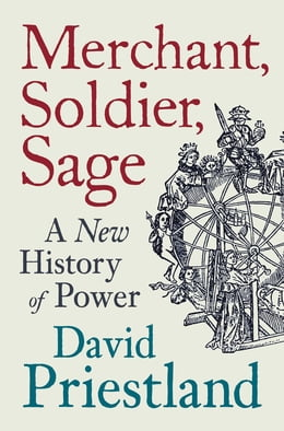 Book Merchant, Soldier, Sage: A New History of Power by David Priestland